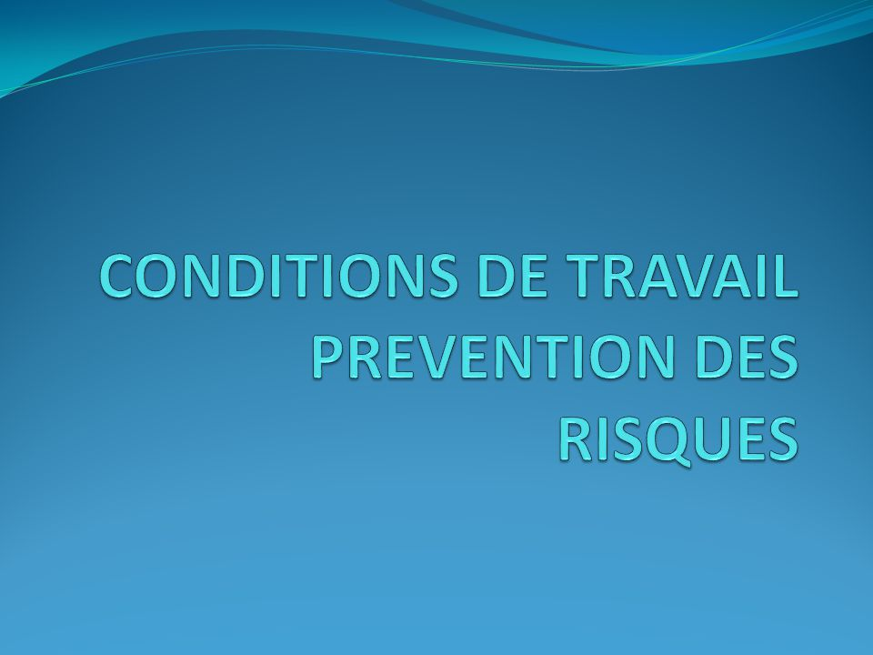 CONDITIONS DE TRAVAIL PREVENTION DES RISQUES