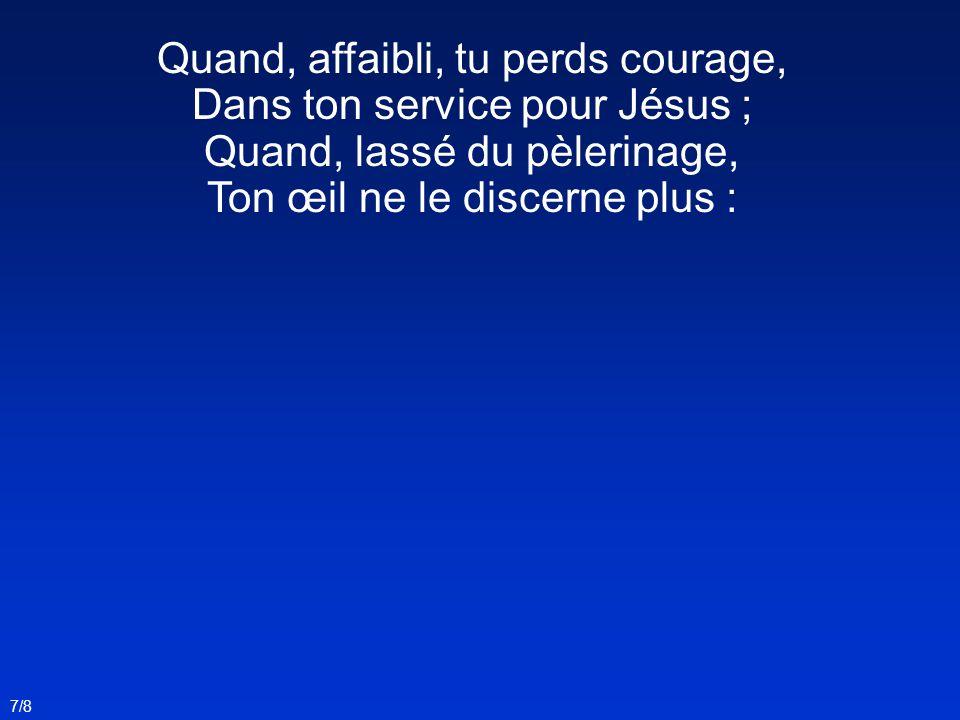 Quand, affaibli, tu perds courage, Dans ton service pour Jésus ;