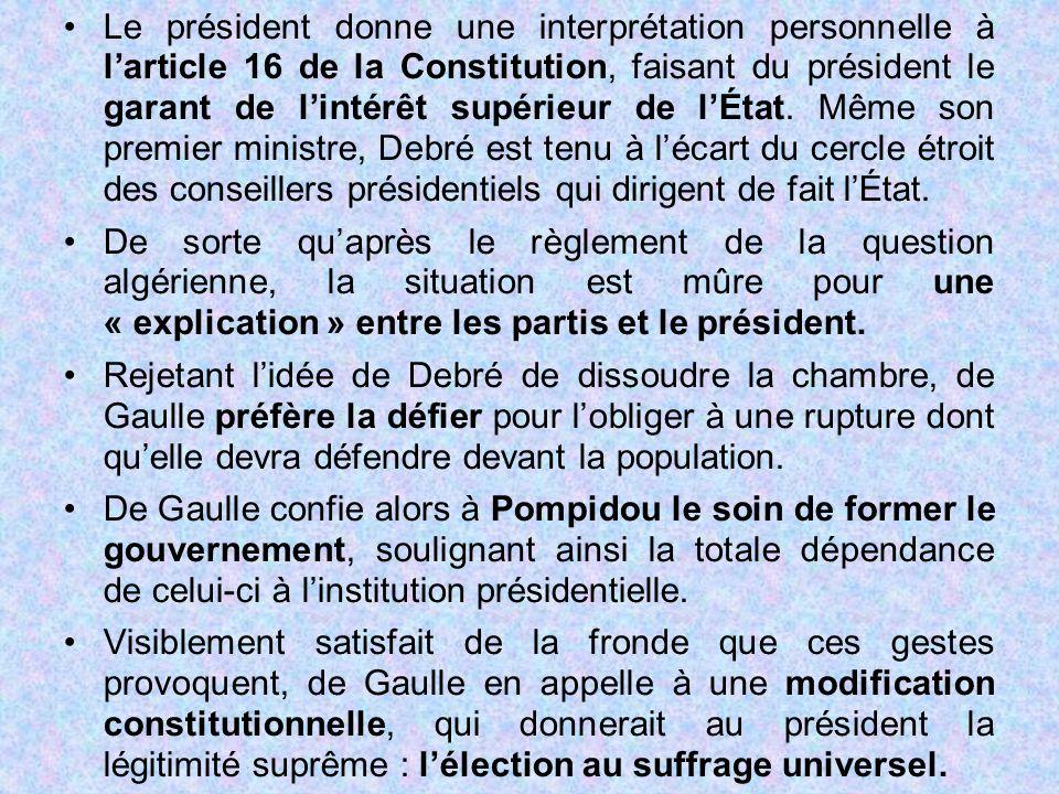 Le président donne une interprétation personnelle à l'article 16 de la Constitution, faisant du président le garant de l'intérêt supérieur de l'État. Même son premier ministre, Debré est tenu à l'écart du cercle étroit des conseillers présidentiels qui dirigent de fait l'État.