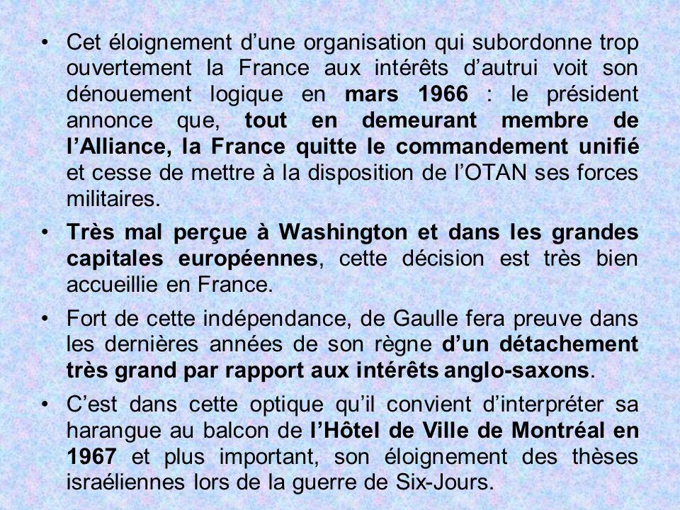 Cet éloignement d'une organisation qui subordonne trop ouvertement la France aux intérêts d'autrui voit son dénouement logique en mars 1966 : le président annonce que, tout en demeurant membre de l'Alliance, la France quitte le commandement unifié et cesse de mettre à la disposition de l'OTAN ses forces militaires.