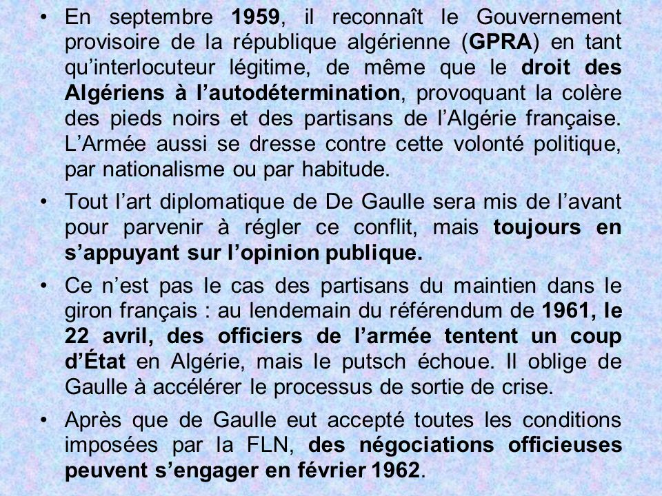 En septembre 1959, il reconnaît le Gouvernement provisoire de la république algérienne (GPRA) en tant qu'interlocuteur légitime, de même que le droit des Algériens à l'autodétermination, provoquant la colère des pieds noirs et des partisans de l'Algérie française. L'Armée aussi se dresse contre cette volonté politique, par nationalisme ou par habitude.