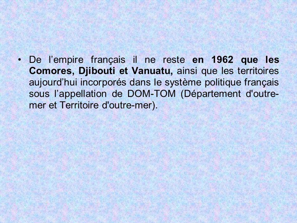 De l'empire français il ne reste en 1962 que les Comores, Djibouti et Vanuatu, ainsi que les territoires aujourd'hui incorporés dans le système politique français sous l'appellation de DOM-TOM (Département d outre- mer et Territoire d outre-mer).