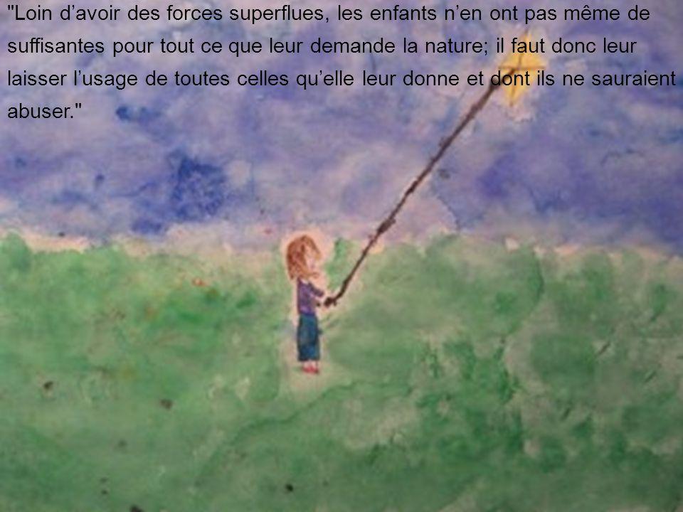 Loin d'avoir des forces superflues, les enfants n'en ont pas même de suffisantes pour tout ce que leur demande la nature; il faut donc leur laisser l'usage de toutes celles qu'elle leur donne et dont ils ne sauraient abuser.