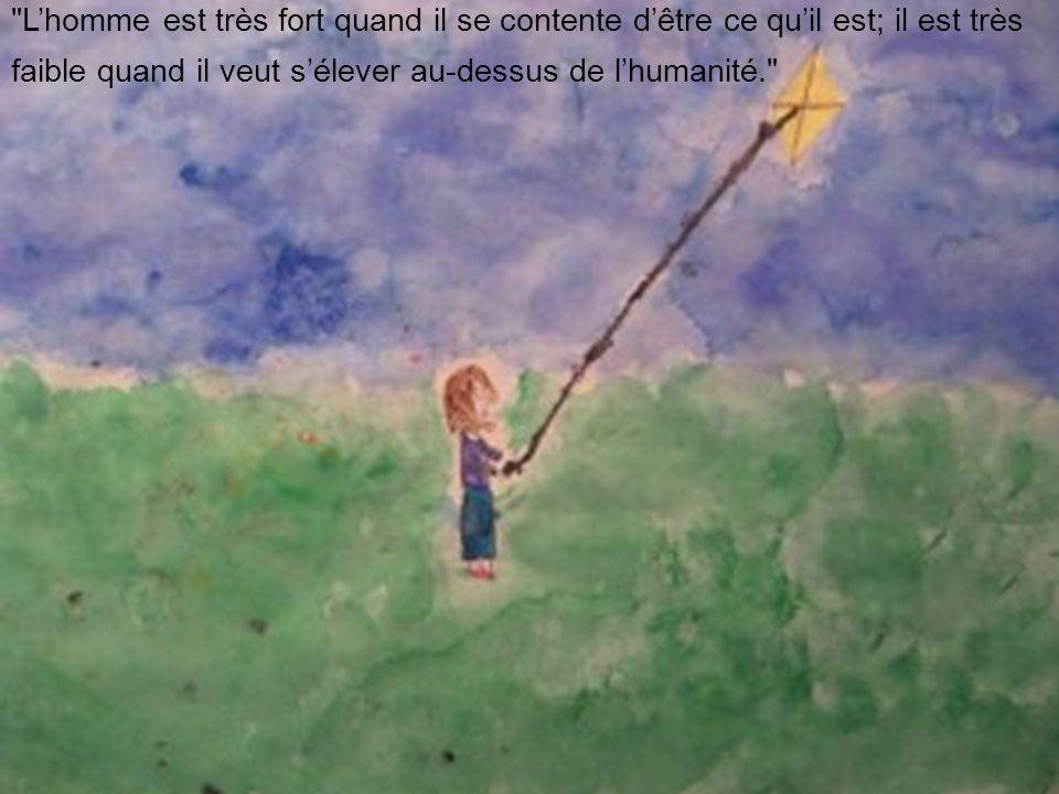 L'homme est très fort quand il se contente d'être ce qu'il est; il est très faible quand il veut s'élever au-dessus de l'humanité.