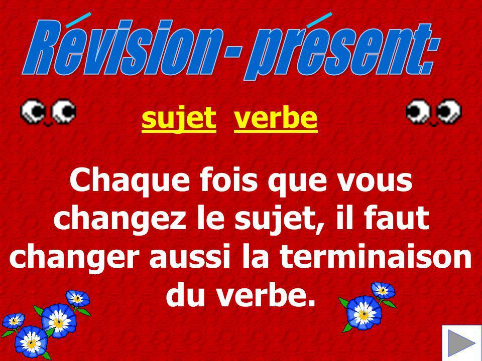 Revision - present: sujet. verbe. Chaque fois que vous changez le sujet, il faut changer aussi la terminaison.