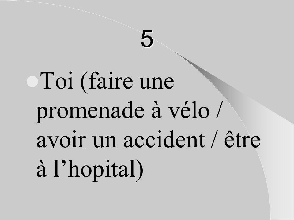 5 Toi (faire une promenade à vélo / avoir un accident / être à l'hopital)