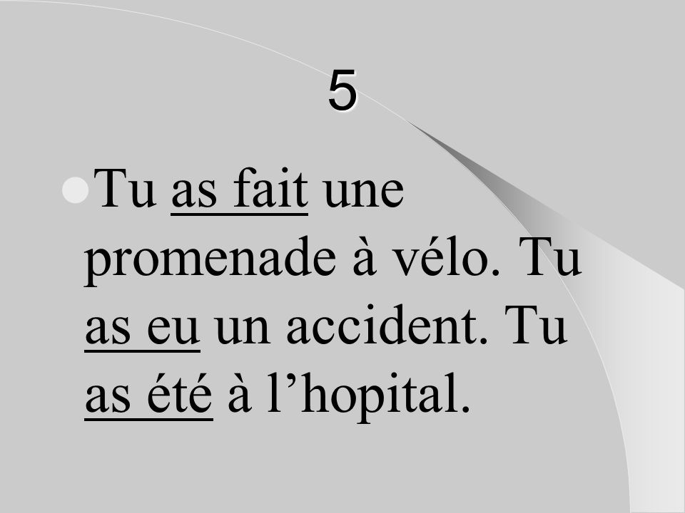 5 Tu as fait une promenade à vélo. Tu as eu un accident. Tu as été à l'hopital.