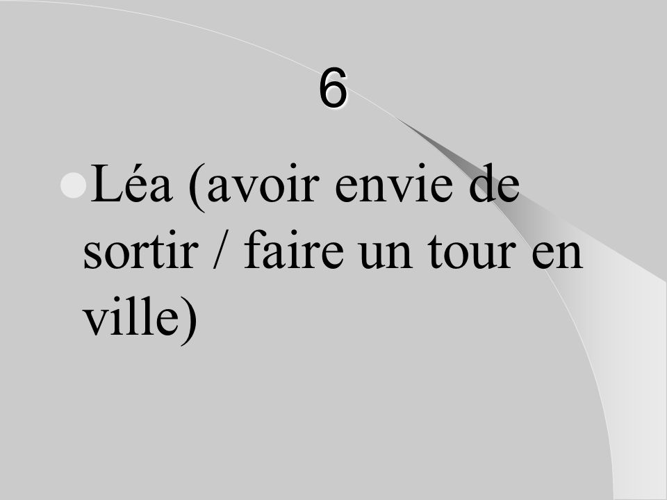 6 Léa (avoir envie de sortir / faire un tour en ville)