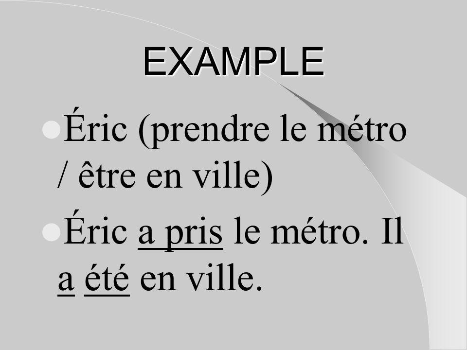 EXAMPLE Éric (prendre le métro / être en ville) Éric a pris le métro. Il a été en ville.