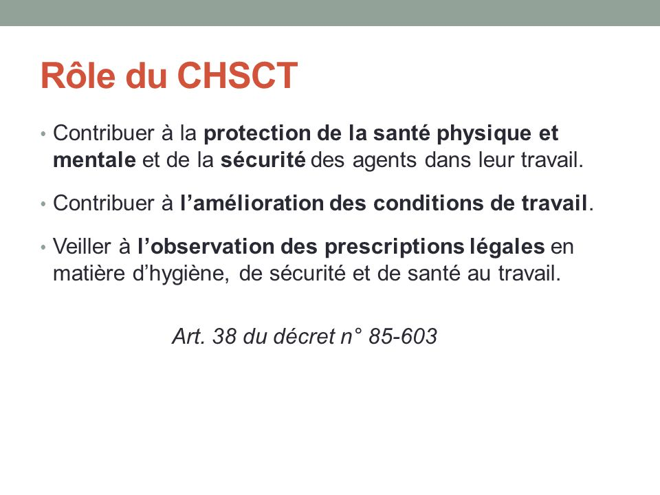 Rôle du CHSCT Contribuer à la protection de la santé physique et mentale et de la sécurité des agents dans leur travail.