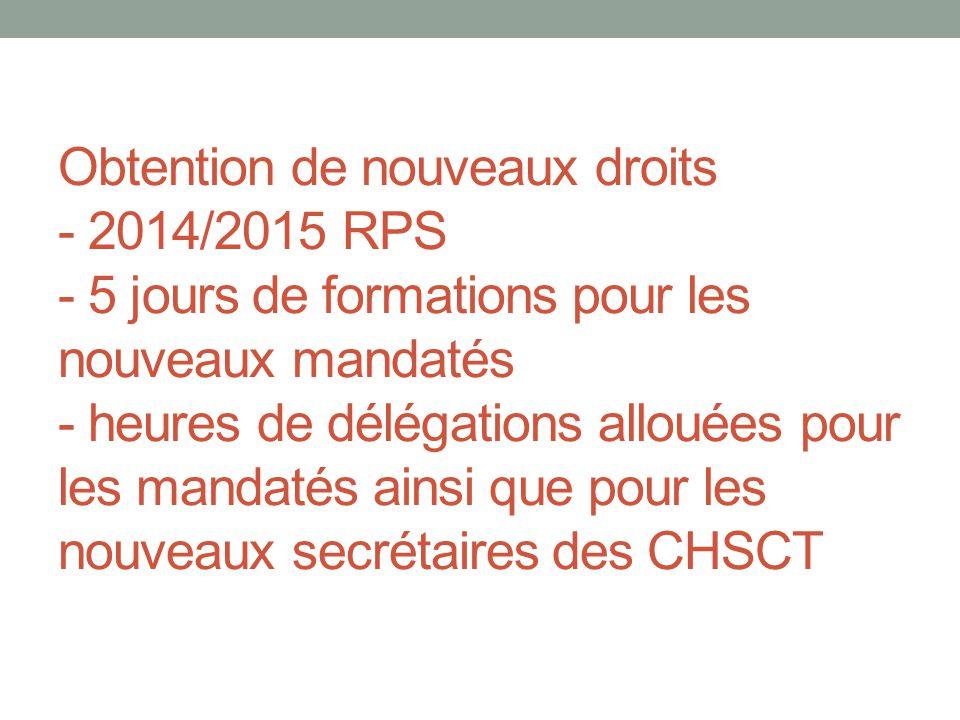 Obtention de nouveaux droits - 2014/2015 RPS - 5 jours de formations pour les nouveaux mandatés - heures de délégations allouées pour les mandatés ainsi que pour les nouveaux secrétaires des CHSCT