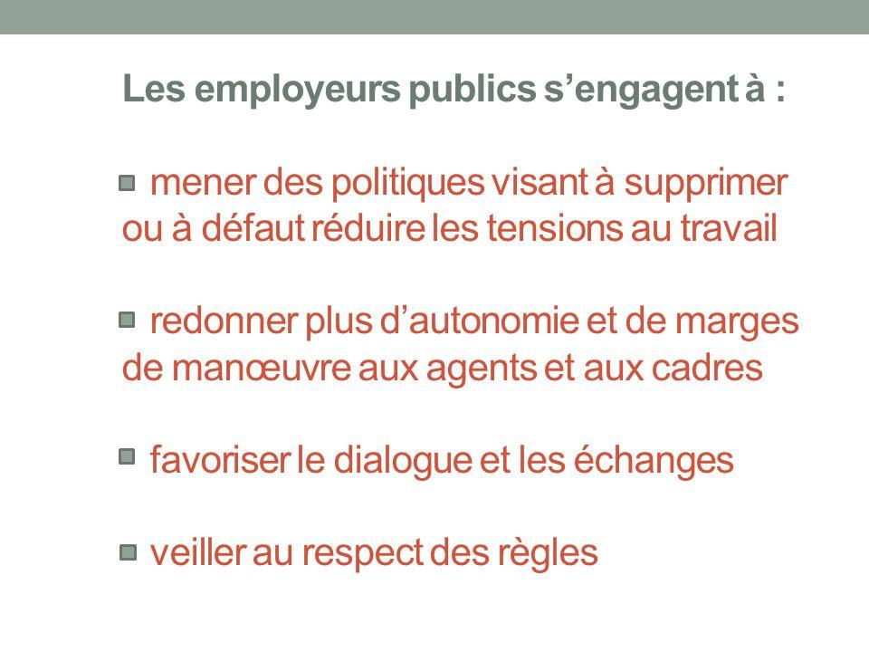 Les employeurs publics s'engagent à : mener des politiques visant à supprimer ou à défaut réduire les tensions au travail redonner plus d'autonomie et de marges de manœuvre aux agents et aux cadres favoriser le dialogue et les échanges veiller au respect des règles