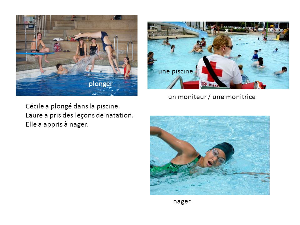 une piscine plonger. un moniteur / une monitrice. Cécile a plongé dans la piscine. Laure a pris des leçons de natation.
