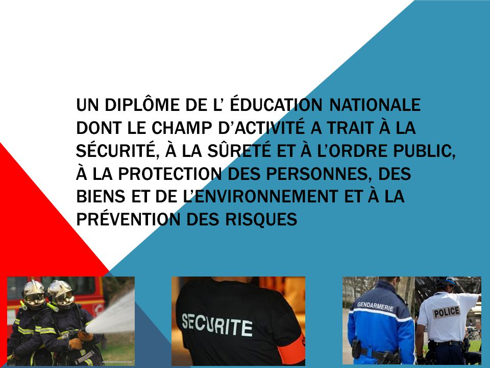 Un diplôme de l' éducation Nationale dont le champ d'activité A trait à la sécurité, à la sûreté et à l'ordre public, à la protection des personnes, des biens et de l'environnement et à la prévention des risques