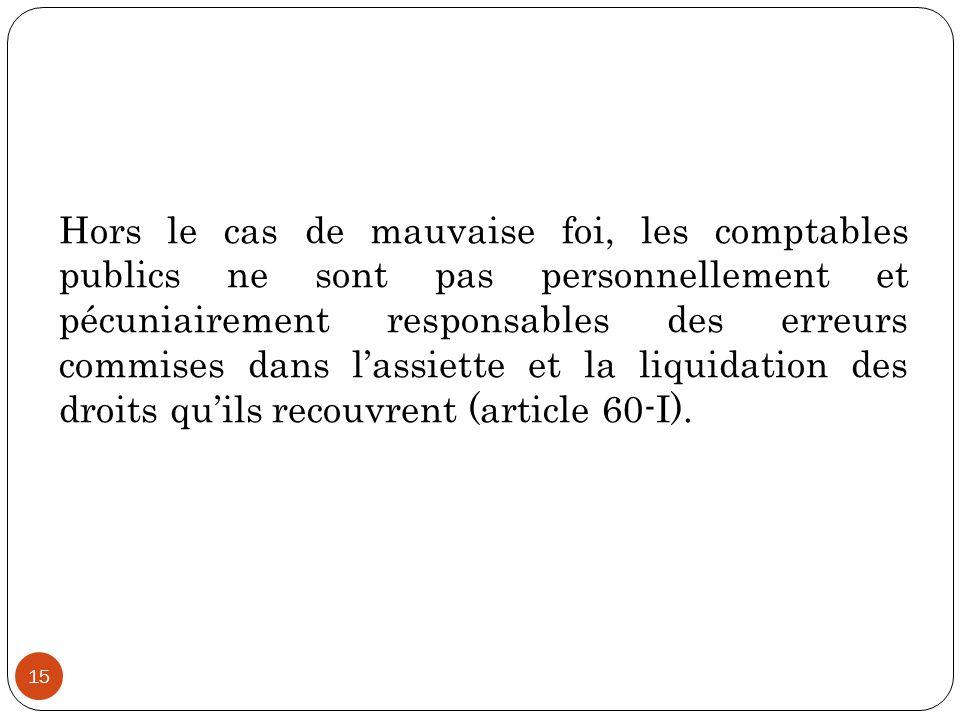 Hors le cas de mauvaise foi, les comptables publics ne sont pas personnellement et pécuniairement responsables des erreurs commises dans l'assiette et la liquidation des droits qu'ils recouvrent (article 60-I).