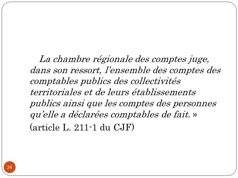 « La chambre régionale des comptes juge, dans son ressort, l'ensemble des comptes des comptables publics des collectivités territoriales et de leurs établissements publics ainsi que les comptes des personnes qu'elle a déclarées comptables de fait.