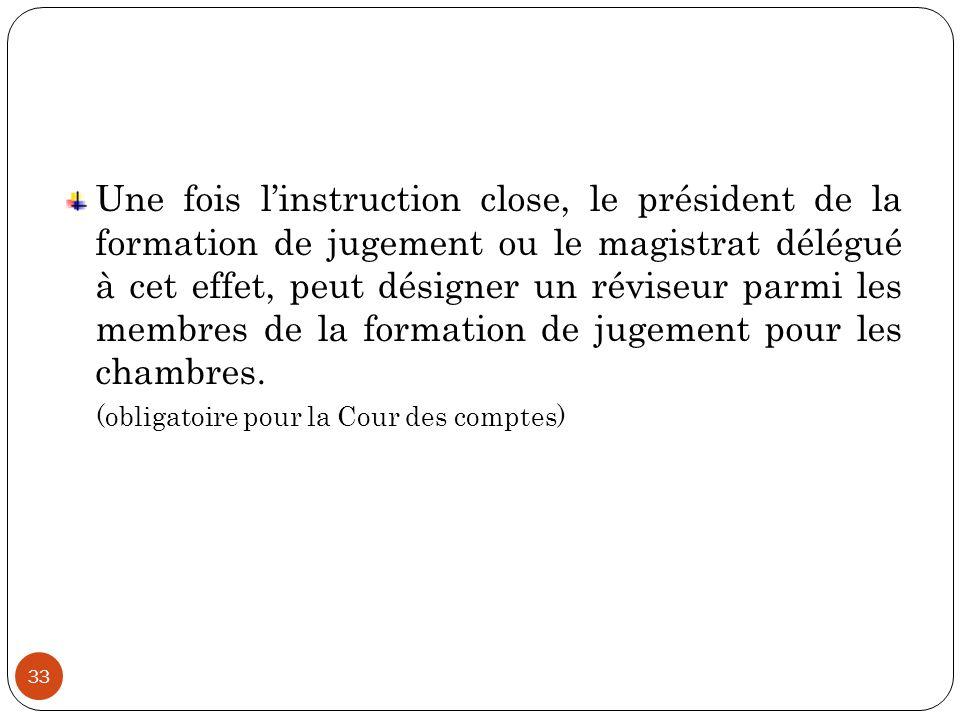 Une fois l'instruction close, le président de la formation de jugement ou le magistrat délégué à cet effet, peut désigner un réviseur parmi les membres de la formation de jugement pour les chambres.
