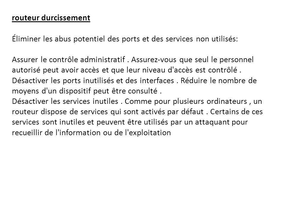 routeur durcissement Éliminer les abus potentiel des ports et des services non utilisés: Assurer le contrôle administratif .
