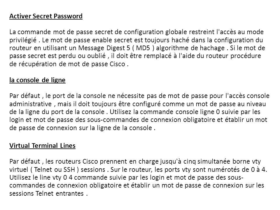 Activer Secret Password La commande mot de passe secret de configuration globale restreint l accès au mode privilégié . Le mot de passe enable secret est toujours haché dans la configuration du routeur en utilisant un Message Digest 5 ( MD5 ) algorithme de hachage . Si le mot de passe secret est perdu ou oublié , il doit être remplacé à l aide du routeur procédure de récupération de mot de passe Cisco . la console de ligne Par défaut , le port de la console ne nécessite pas de mot de passe pour l accès console administrative , mais il doit toujours être configuré comme un mot de passe au niveau de la ligne du port de la console . Utilisez la commande console ligne 0 suivie par les login et mot de passe des sous-commandes de connexion obligatoire et établir un mot de passe de connexion sur la ligne de la console .