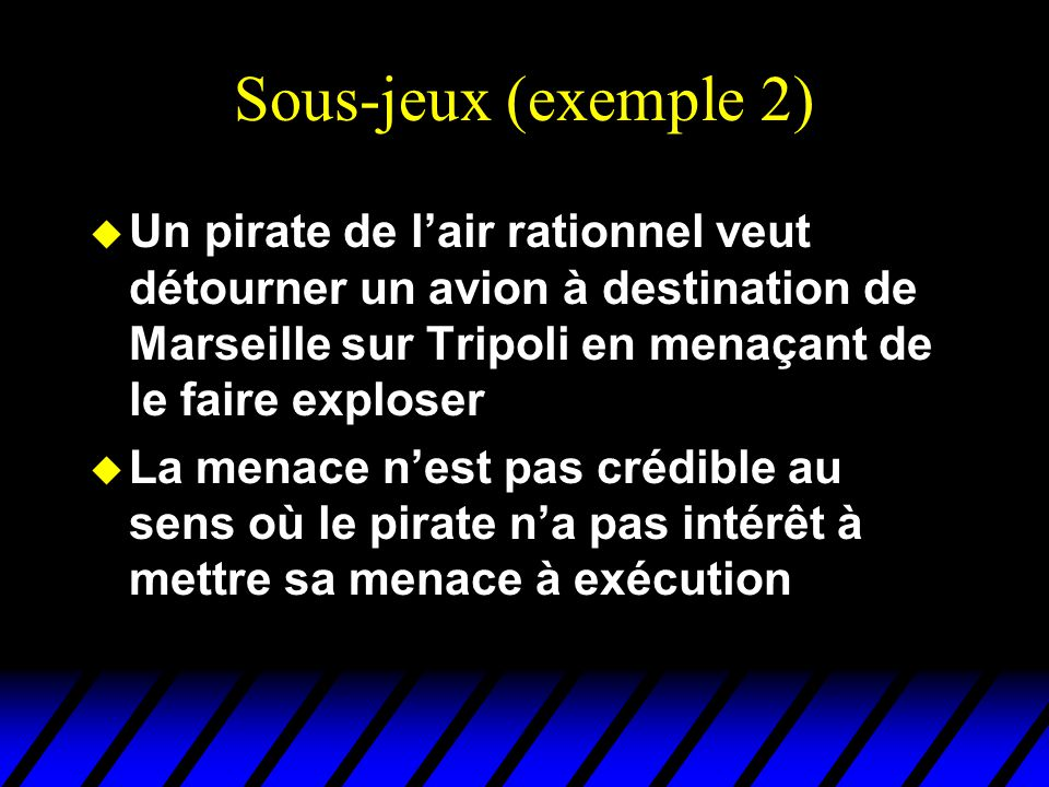 Sous-jeux (exemple 2) Un pirate de l'air rationnel veut détourner un avion à destination de Marseille sur Tripoli en menaçant de le faire exploser.