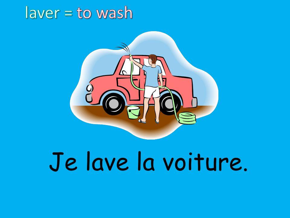 laver = to wash Je lave la voiture.