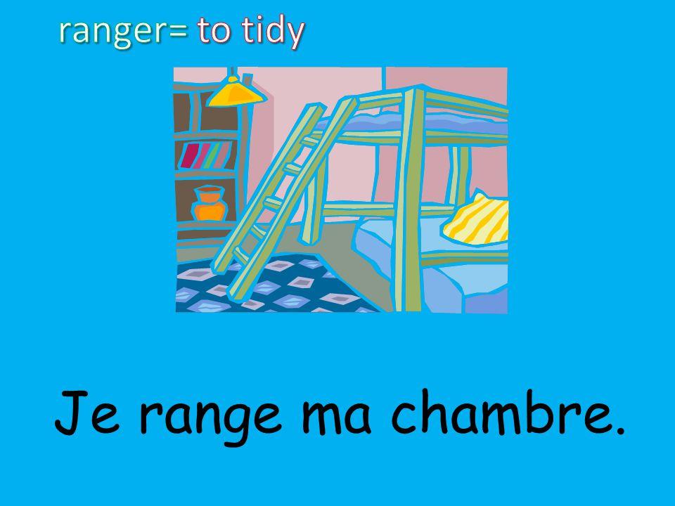 ranger= to tidy Je range ma chambre.