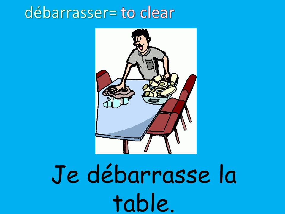 débarrasser= to clear Je débarrasse la table.