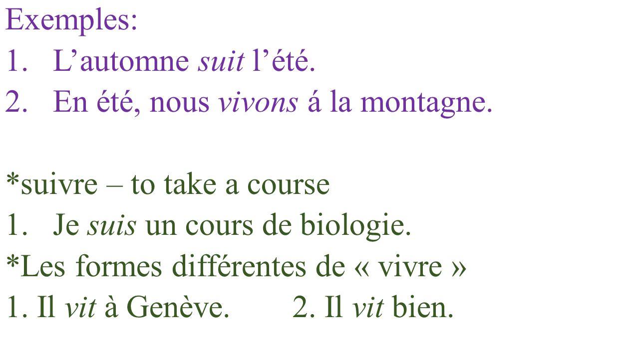 Exemples: L'automne suit l'été. En été, nous vivons á la montagne. *suivre – to take a course. Je suis un cours de biologie.