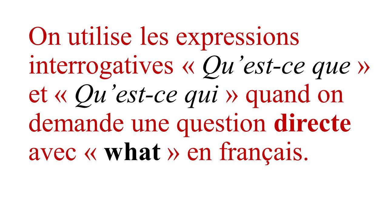 On utilise les expressions interrogatives « Qu'est-ce que » et « Qu'est-ce qui » quand on demande une question directe avec « what » en français.