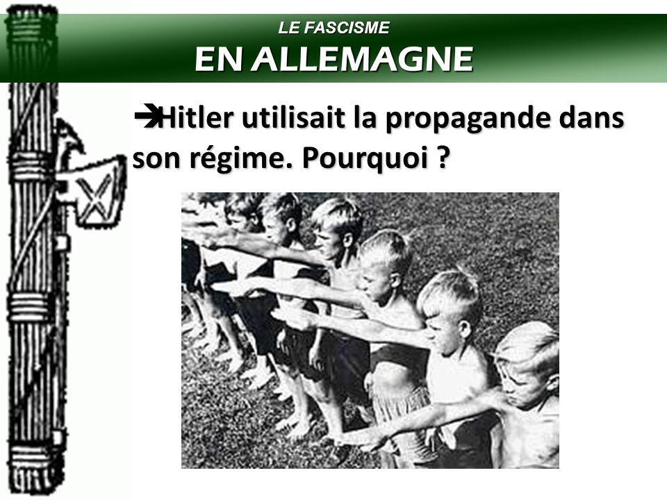 LE FASCISME EN ALLEMAGNE Hitler utilisait la propagande dans son régime. Pourquoi