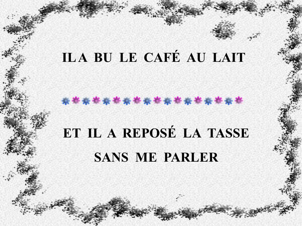 IL A BU LE CAFÉ AU LAIT ET IL A REPOSÉ LA TASSE SANS ME PARLER