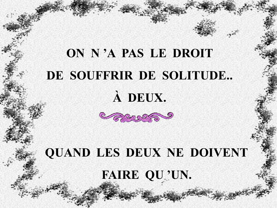 DE SOUFFRIR DE SOLITUDE.. QUAND LES DEUX NE DOIVENT