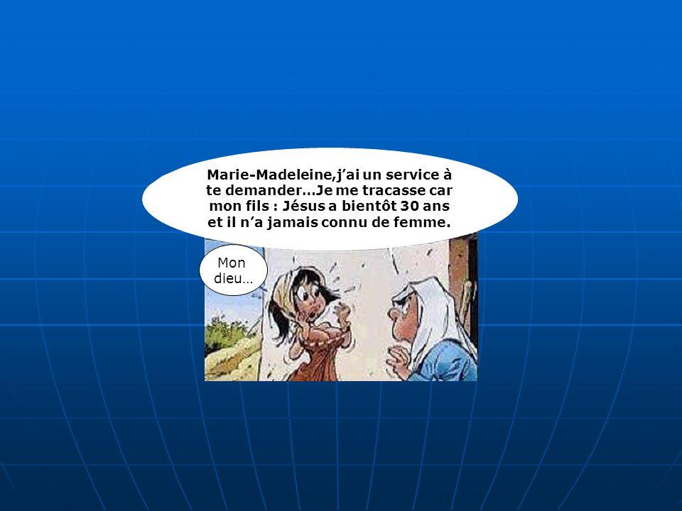 Marie-Madeleine,j'ai un service à te demander…Je me tracasse car mon fils : Jésus a bientôt 30 ans et il n'a jamais connu de femme.