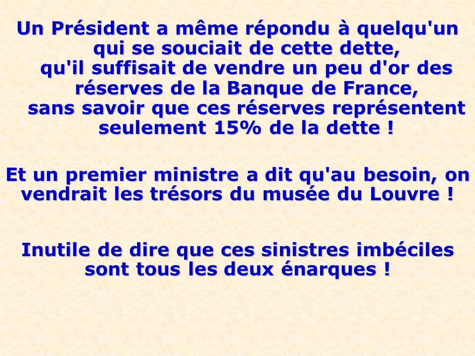 Un Président a même répondu à quelqu un qui se souciait de cette dette, qu il suffisait de vendre un peu d or des réserves de la Banque de France, sans savoir que ces réserves représentent seulement 15% de la dette !