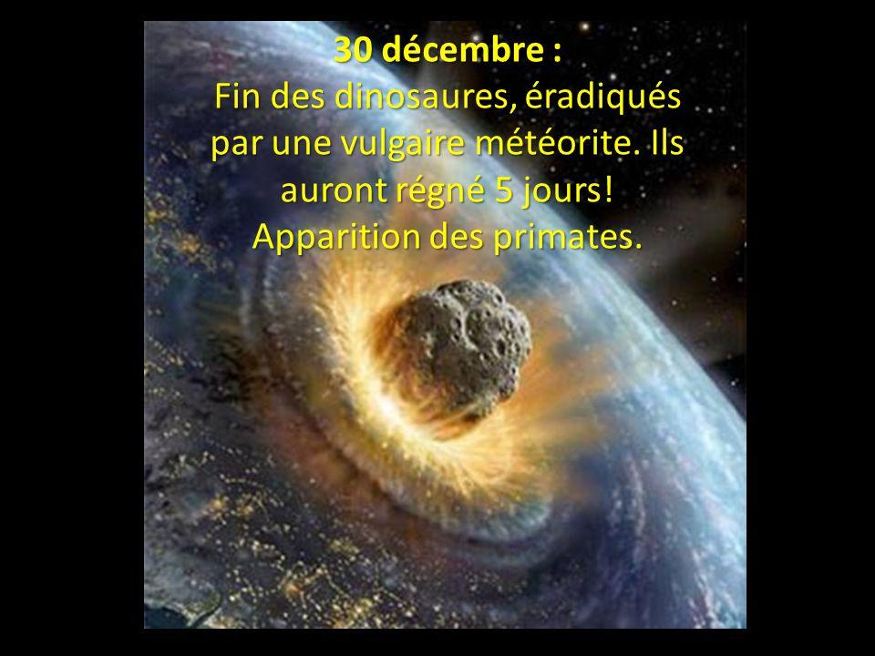 30 décembre : Fin des dinosaures, éradiqués par une vulgaire météorite.