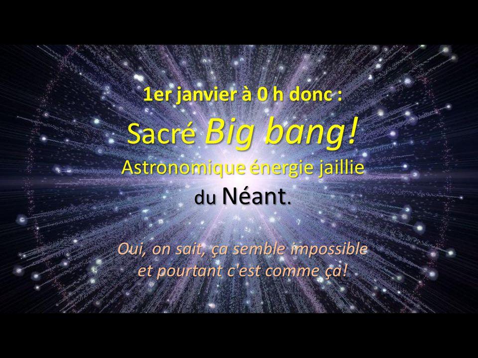 Sacré Big bang! Astronomique énergie jaillie du Néant.