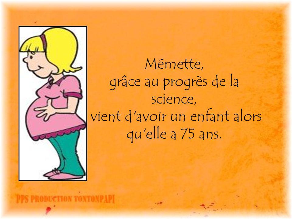 Mémette, grâce au progrès de la science, vient d avoir un enfant alors qu elle a 75 ans.