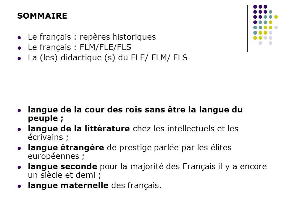 SOMMAIRE Le français : repères historiques. Le français : FLM/FLE/FLS. La (les) didactique (s) du FLE/ FLM/ FLS.