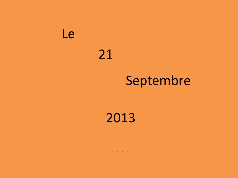Le 21 Septembre 2013 . . . .