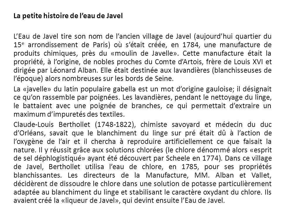 La petite histoire de l'eau de Javel L'Eau de Javel tire son nom de l'ancien village de Javel (aujourd'hui quartier du 15e arrondissement de Paris) où s'était créée, en 1784, une manufacture de produits chimiques, près du «moulin de Javelle».