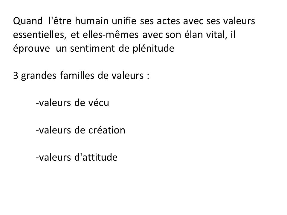 Quand l être humain unifie ses actes avec ses valeurs essentielles, et elles-mêmes avec son élan vital, il éprouve un sentiment de plénitude 3 grandes familles de valeurs : -valeurs de vécu -valeurs de création -valeurs d attitude
