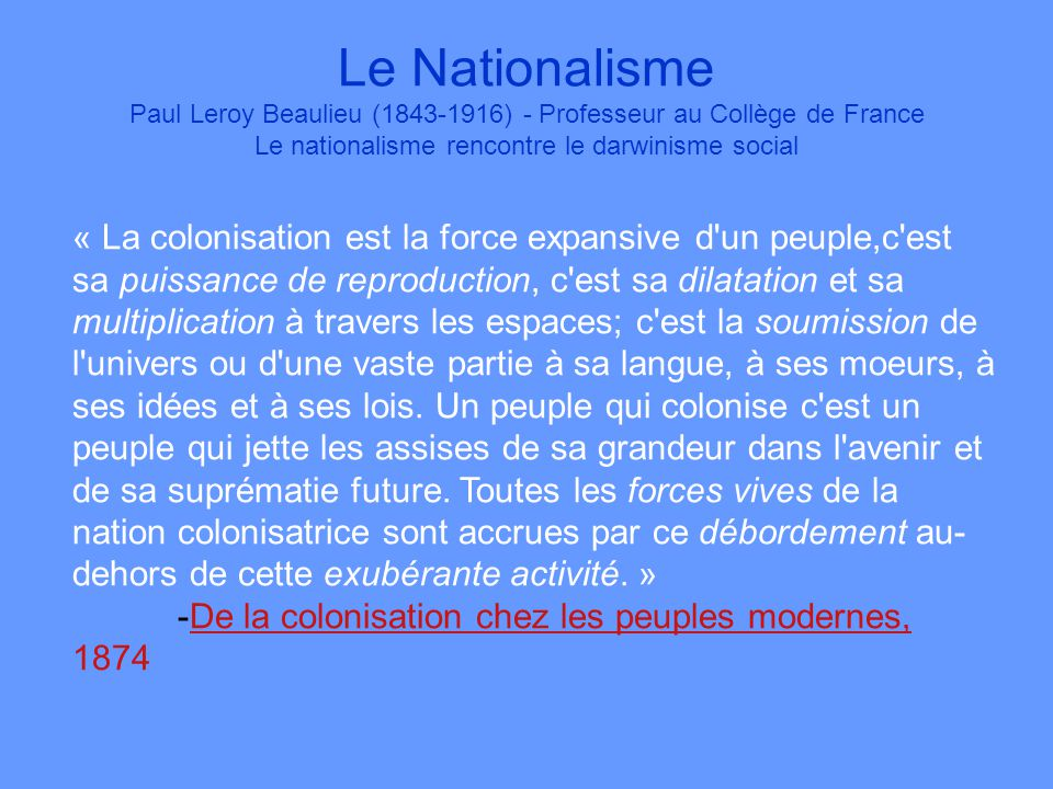 Le Nationalisme Paul Leroy Beaulieu (1843-1916) - Professeur au Collège de France Le nationalisme rencontre le darwinisme social