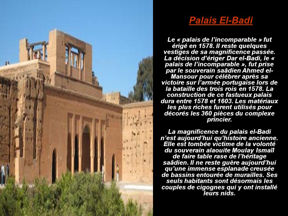 Palais El-Badi Le « palais de l'incomparable » fut érigé en 1578. Il reste quelques vestiges de sa magnificence passée.