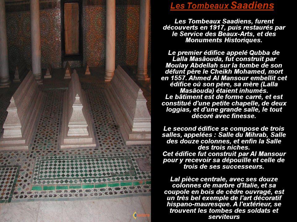 Les Tombeaux Saadiens Les Tombeaux Saadiens, furent découverts en 1917, puis restaurés par le Service des Beaux-Arts, et des Monuments Historiques.