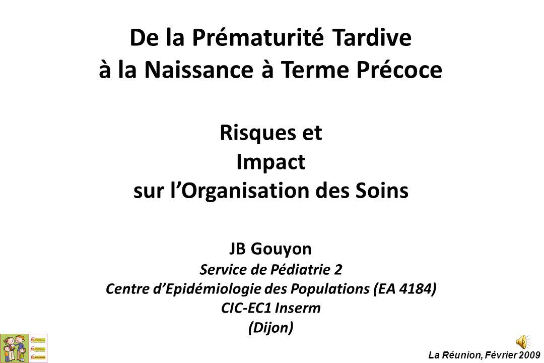 De la Prématurité Tardive à la Naissance à Terme Précoce Risques et Impact sur l'Organisation des Soins JB Gouyon Service de Pédiatrie 2 Centre d'Epidémiologie des Populations (EA 4184) CIC-EC1 Inserm (Dijon)