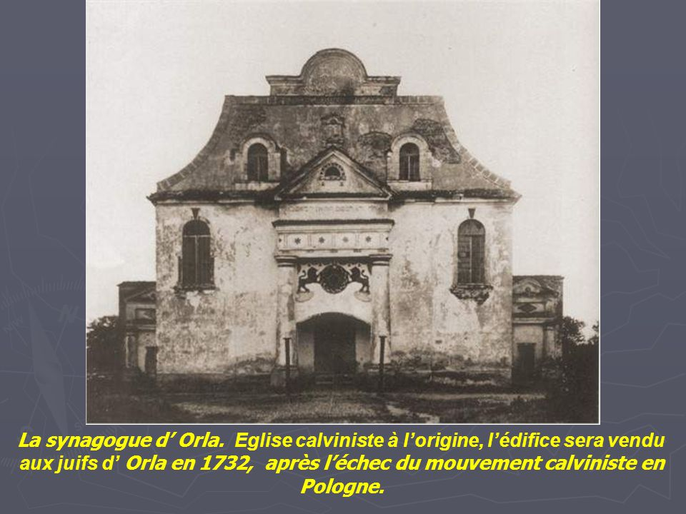 La synagogue d' Orla. Eglise calviniste à l'origine, l'édifice sera vendu aux juifs d' Orla en 1732, après l'échec du mouvement calviniste en Pologne.