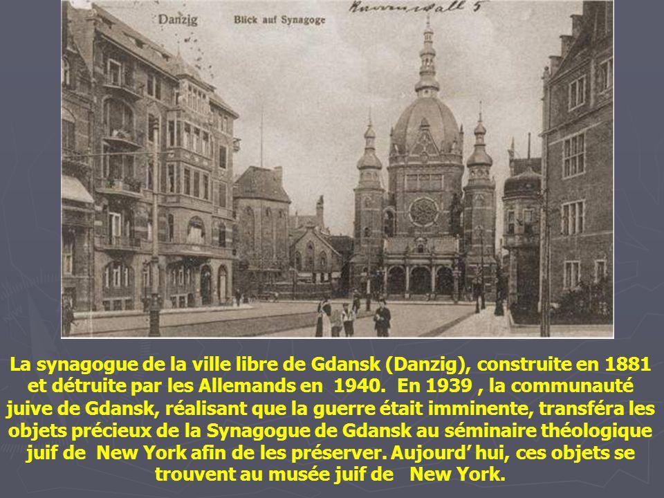 La synagogue de la ville libre de Gdansk (Danzig), construite en 1881 et détruite par les Allemands en 1940. En 1939 , la communauté juive de Gdansk, réalisant que la guerre était imminente, transféra les objets précieux de la Synagogue de Gdansk au séminaire théologique juif de New York afin de les préserver.