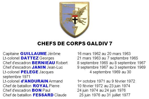 CHEFS DE CORPS GALDIV 7 Capitaine GUILLAUME Jérôme 16 mars 1962 au 20 mars 1963. Lt-colonel DATTEZ Georges 21 mars 1963 au 7 septembre 1965.