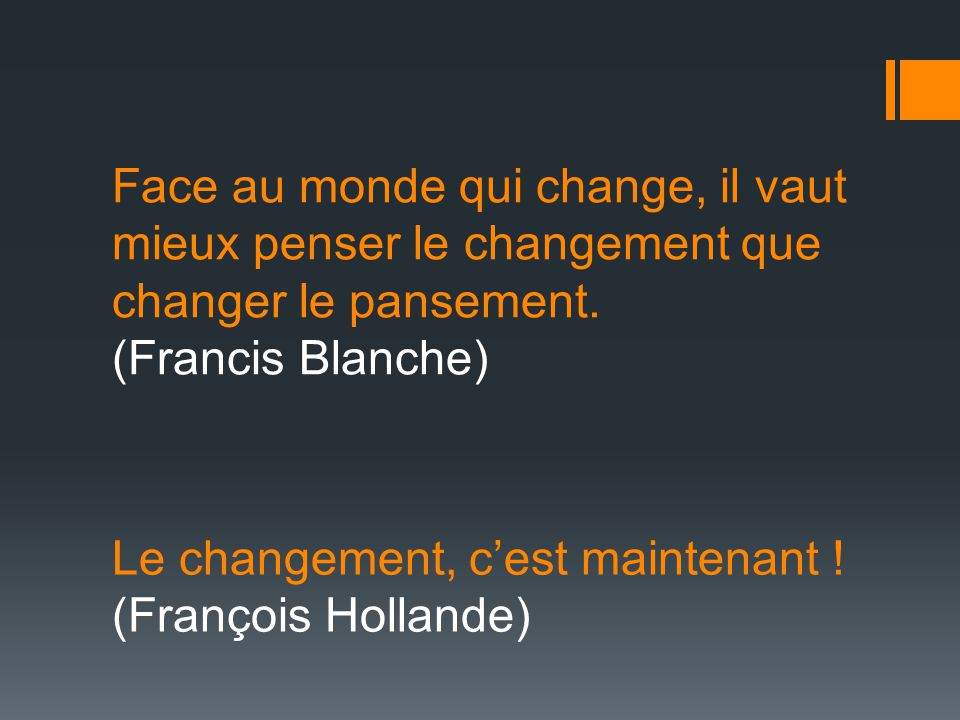 Face au monde qui change, il vaut mieux penser le changement que changer le pansement. (Francis Blanche)