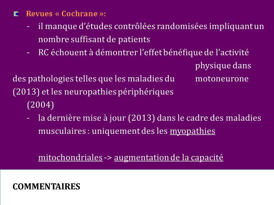 Revues « Cochrane »: - il manque d'études contrôlées randomisées impliquant un nombre suffisant de patients - RC échouent à démontrer l'effet bénéfique de l'activité physique dans des pathologies telles que les maladies du motoneurone (2013) et les neuropathies périphériques (2004) - la dernière mise à jour (2013) dans le cadre des maladies musculaires : uniquement des les myopathies mitochondriales -> augmentation de la capacité d'endurance sous-maximale sous l'effet d'un entrainement combiné en endurance et en résistance